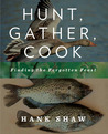 Hunt, Gather, Cook by Hank Shaw