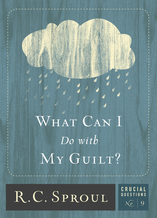What Can I Do with My Guilt? by R.C. Sproul
