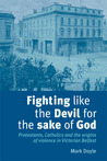 Fighting Like the Devil for the Sake of God: Protestants, Catholics and the Origins of Violence in Victorian Belfast