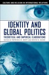 Identity and Global Politics: Theoretical and Empirical Elaborations (Culture and Religion in International Relations)