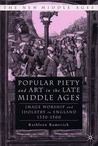 Popular Piety And Art In The Late Middle Ages: Image Worship and Idolatry in England 1350-1500