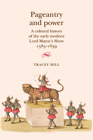 Pageantry and Power: A Cultural History of the Early Modern Lord Mayor's Show 1585-1639