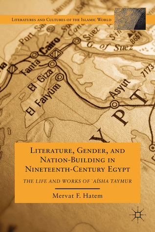 Literature, Gender, and Nation-Building in Nineteenth-Century Egypt: The Life and Works of  `A'isha Taymur