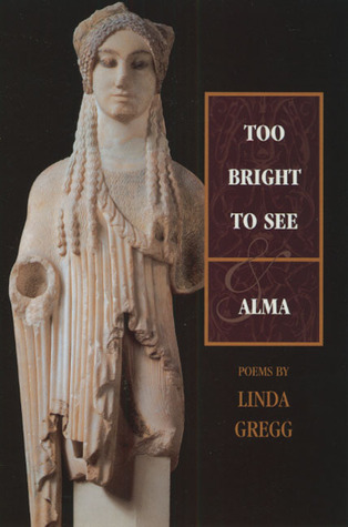 Too Bright to See & Alma by Linda Gregg