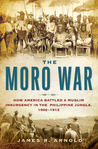 The Moro War: How America Battled a Muslim Insurgency in the Philippine Jungle, 1902-1913