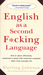 English as a Second Fucking Language: How to Swear Effectively, Explained in Detail With Numerous Examples Taken from Everyday Life