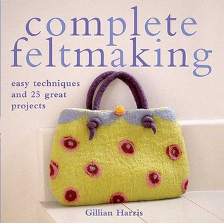 Complete Feltmaking by Gillian Harris