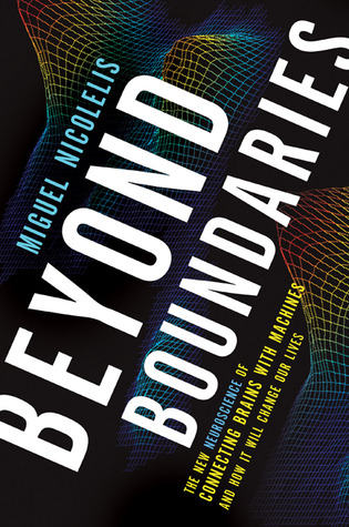 Beyond Boundaries: The New Neuroscience of Connecting Brains with Machines and How It Will Change Our Lives