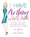 I Have Nothing To Wear!: A Painless 12-Step Program to Declutter Your Life So You Never Have to Say This Again!*