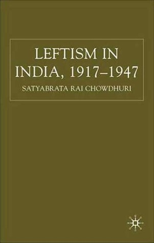 Leftism in India 1917-1947 by Satyabrata Rai Chowdhuri