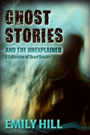 Ghost Stories And The Unexplained by Emily Hill