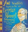 You Wouldn't Want to Be an Egyptian Mummy!: Disgusting Things You'd Rather Not Know (You Wouldn't Want To)