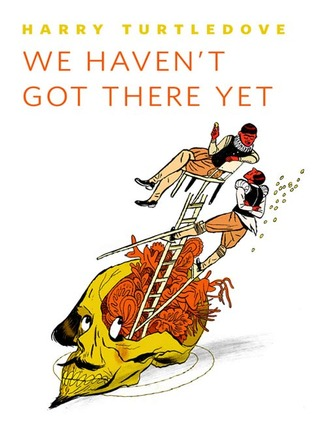 We Haven't Got There Yet by Harry Turtledove