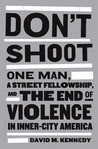 Don't Shoot: One Man, A Street Fellowship, and the End of Violence in Inner-City America