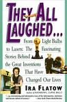 They All Laughed...: From Light Bulbs to Lasers, the Fascinating Stories Behind the Great Inventions That Have Changed Our Lives