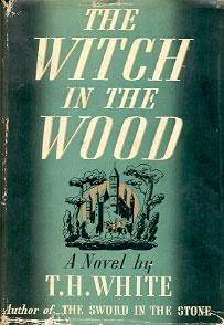 The Witch in the Wood by T.H. White