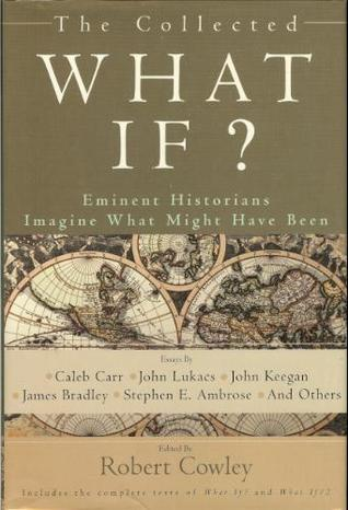 The Collected What If? Eminent Historians Imagine What Might ... by Robert Cowley