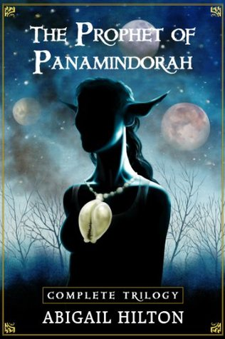 The Prophet of Panamindorah, a complete trilogy by Abigail Hilton