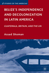 Belize's Independence and Decolonization in Latin America: Guatemala, Britain, and the UN