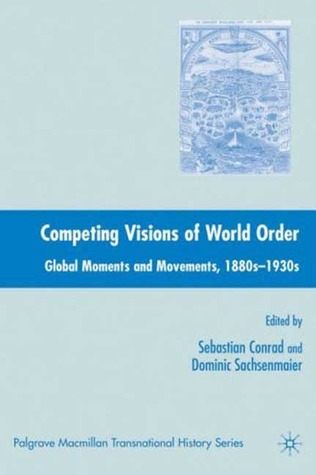 Competing Visions of World Order: Global Moments and Movements, 1880s-1930s