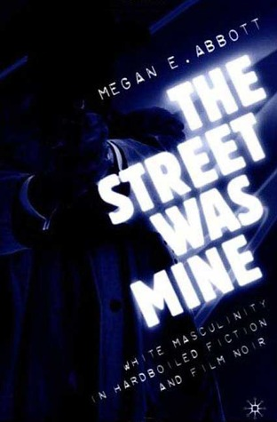 The Street Was Mine: White Masculinity in Hardboiled Fiction and Film Noir
