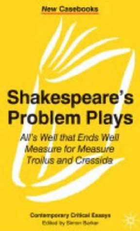 Shakespeare's Problem Plays: All's Well That Ends Well, Measure for Measure, Troilus and Cressida