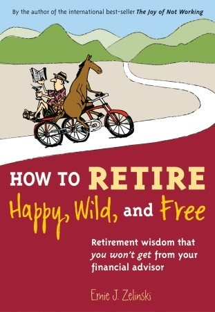 How to Retire Happy, Wild, and Free by Ernie J. Zelinski