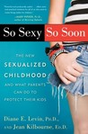 So Sexy So Soon: The New Sexualized Childhood, and What Parents Can Do to Protect Their Kids