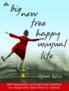 A Big New Free Happy Unusual Life: Self Expression and Spiritual Practice for Those Who Have Time for Neither