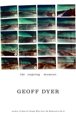 The Ongoing Moment by Geoff Dyer
