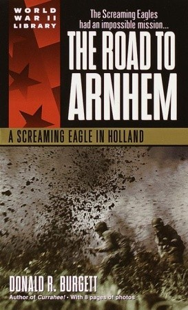 The Road to Arnhem by Donald R. Burgett