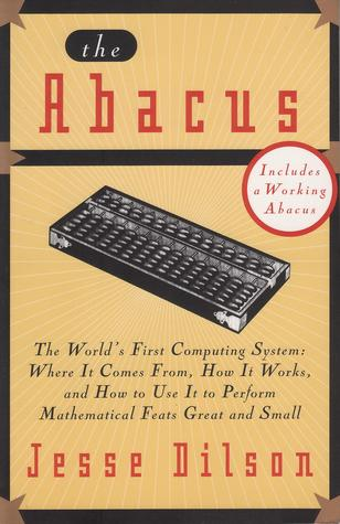 The Abacus: The World's First Computing System: Where it Comes From, How it Works, and How to Use it to Perform Mathermatical Feats Great and Small