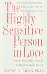 The Highly Sensitive Person in Love: Understanding and Managing Relationships When the World Overwhelms You