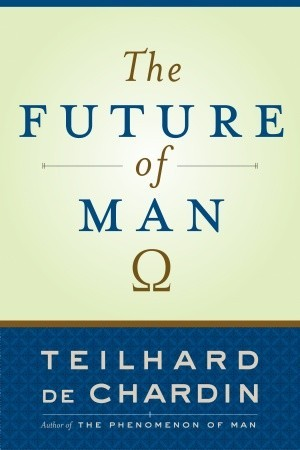 The Future of Man by Pierre Teilhard de Chardin