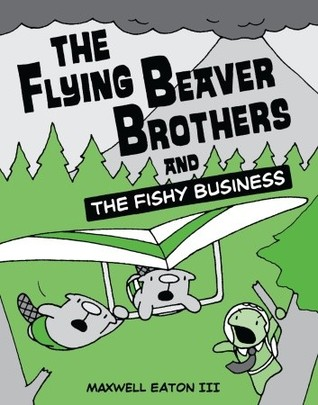 The Flying Beaver Brothers and the Fishy Business by Maxwell Eaton III