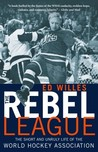The Rebel League: The Short and Unruly Life of the World Hockey Association
