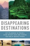 Disappearing Destinations: 37 Places in Peril and What Can Be Done to Help Save Them