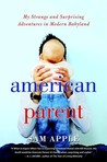 American Parent: My Strange and Surprising Adventures in Modern Babyland