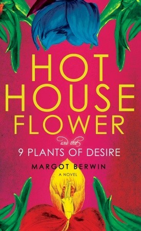 Hothouse Flower and the Nine Plants of Desire by Margot Berwin
