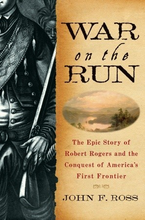 War on the Run: The Epic Story of Robert Rogers and the Conquest of America's First Frontier