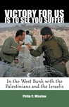 Victory For Us Is to See You Suffer: In the West Bank with the Palestinians and the Israelis