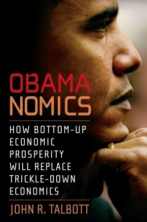 Obamanomics: How Bottom-Up Economic Prosperity Will Replace Trickle-Down Economics