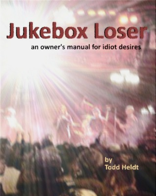 Jukebox Loser: An Owner's Manual for Idiot Desires