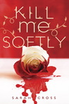 Kill Me Softly by Sarah Cross