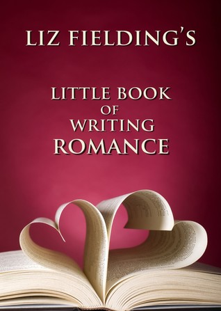 Liz Fielding's Little Book of Writing Romance by Liz Fielding
