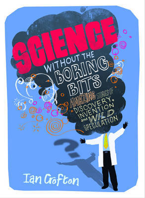 Science Without the Boring Bits.  Cranks, Curiosities, Crazy Experiments and Wild Speculation
