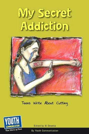 My Secret Addiction: Teens Write About Cutting