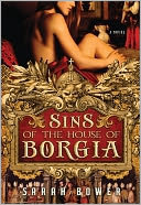 Sins of the House of Borgia by Sarah Bower