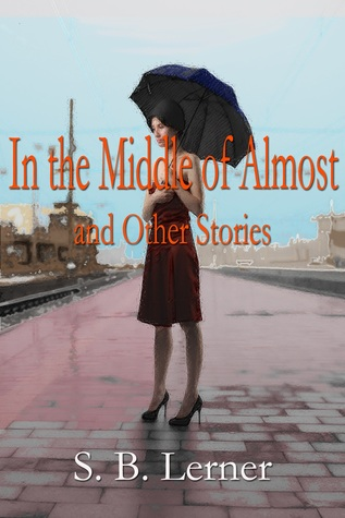In the Middle of Almost and Other Stories by S.B. Lerner