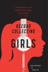 Record Collecting for Girls: Unleashing Your Inner Music Nerd, One Album at a Time